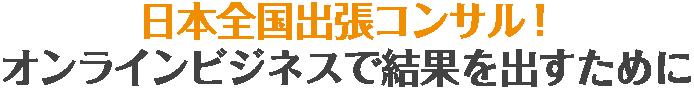 日本全国出張コンサル!オンラインビジネスで結果を出すために